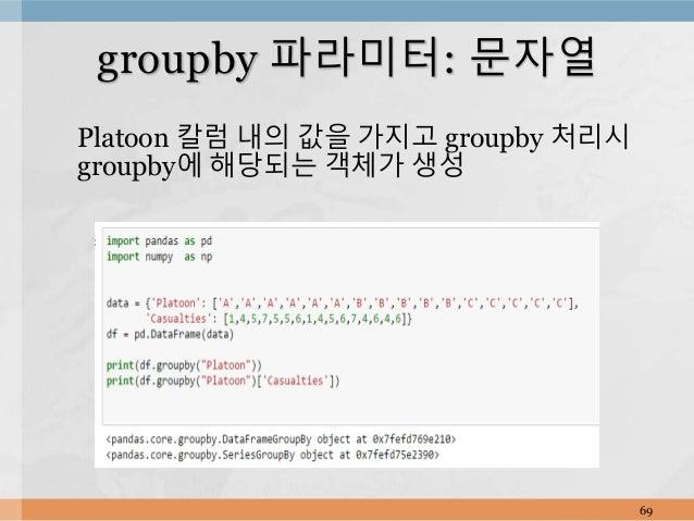 Platoon 칼럼 내의 값을 가지고 groupby 처리시 groupby에 해당되는 객체가 생성 69 groupby 파라미터: 문자열