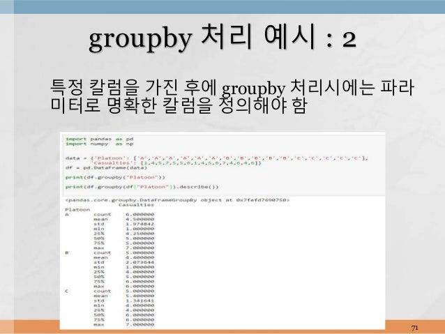 특정 칼럼을 가진 후에 groupby 처리시에는 파라 미터로 명확한 칼럼을 정의해야 함 71 groupby 처리 예시 : 2