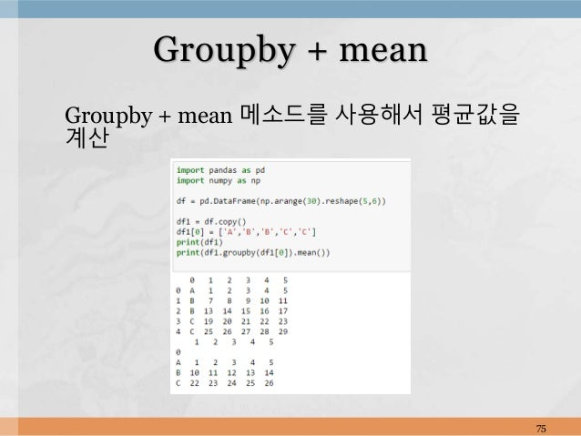 Groupby + mean 메소드를 사용해서 평균값을 계산 75 Groupby + mean