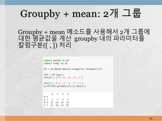 Groupby + mean 메소드를 사용해서 2개 그룹에 대한 평균값을 계산 groupby 내의 파라미터를 칼럼구분([ , ]) 처리 76 Groupby + mean: 2개 그룹
