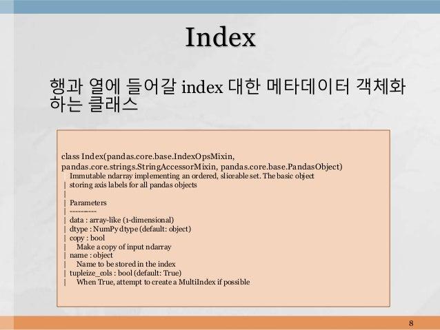 행과 열에 들어갈 index 대한 메타데이터 객체화 하는 클래스 8 Index class Index(pandas.core.base.IndexOpsMixin, pandas.core.strings.StringAccessor...