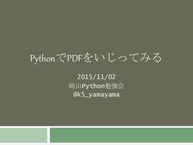 PythonでPDFをいじってみる 2015/11/02 岡山Python勉強会 @k5_yamayama