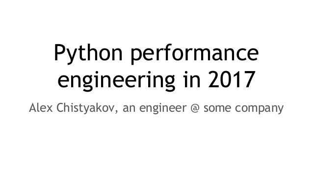 Python performance engineering in 2017 Alex Chistyakov, an engineer @ some company