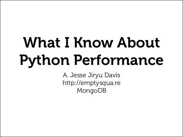 What I Know About Python Performance A. Jesse Jiryu Davis http://emptysqua.re MongoDB