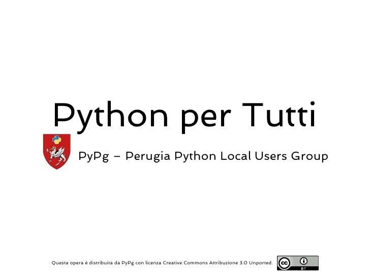 Python per Tutti          PyPg – Perugia Python Local Users GroupQuesta opera è distribuita da PyPg con licenza Creative C...