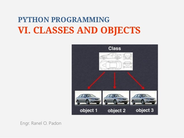 PYTHON PROGRAMMING  VI. CLASSES AND OBJECTS  Engr. Ranel O. Padon