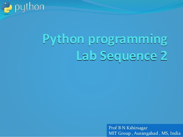 Python programming Lab Sequence 2 Prof B N Kshirsagar MIT Group , Aurangabad , MS, India