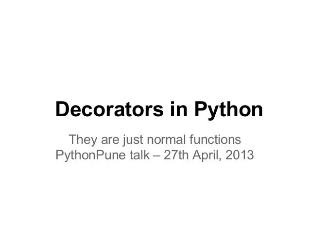 Decorators in PythonThey are just normal functionsPythonPune talk – 27th April, 2013