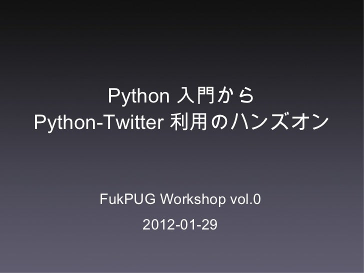 Python 入門から Python-Twitter 利用のハンズオン <ul><li>FukPUG Workshop vol.0 </li></ul><ul><li>2012-01-29 </li></ul>