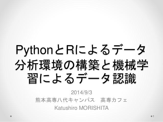 PythonとRによるデータ  分析環境の構築と機械学  習によるデータ認識  2014/9/3  熊本高専八代キャンパス高専カフェ  Katushiro MORISHITA  1