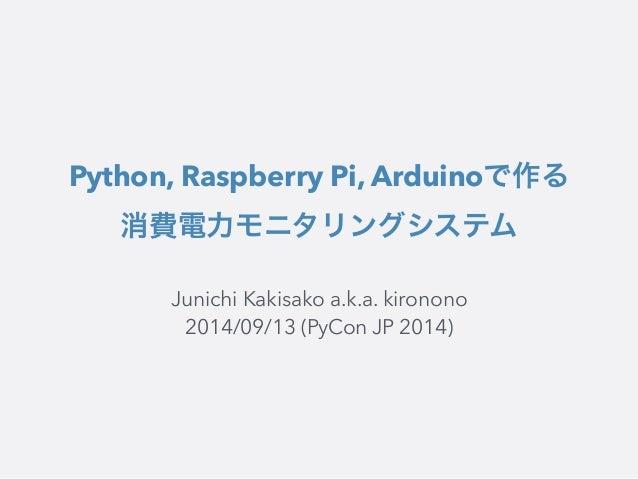 Python, Raspberry Pi, Arduinoで作る  消費電力モニタリングシステム  Junichi Kakisako a.k.a. kironono  2014/09/13 (PyCon JP 2014)