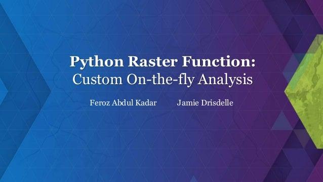 Python Raster Function: Custom On-the-fly Analysis Feroz Abdul Kadar Jamie Drisdelle