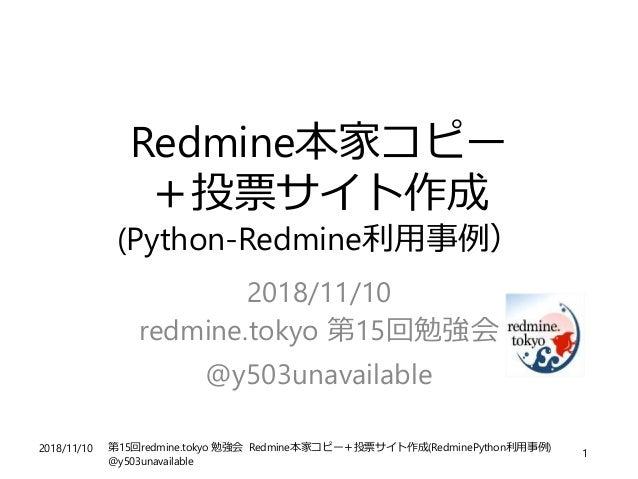 2018/11/10 第15回redmine.tokyo 勉強会 Redmine本家コピー+投票サイト作成(RedminePython利用事例) @y503unavailable 1 Redmine本家コピー +投票サイト作成 (Python-...