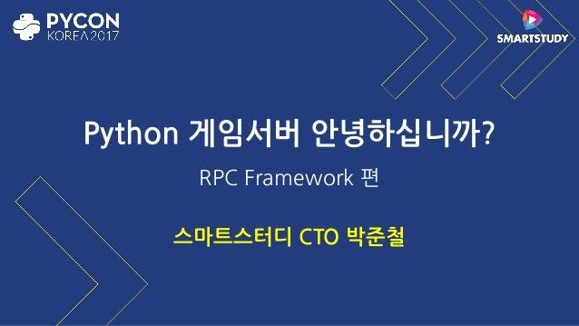 Python 게임서버 안녕하십니까? RPC Framework 편 스마트스터디 CTO 박준철