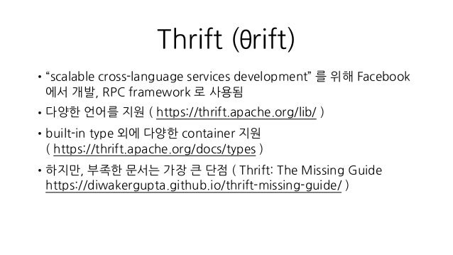 "Thrift (θrift) •""scalable cross-language services development"" 를 위해 Facebook 에서 개발, RPC framework 로 사용됨 •다양한 언어를 지원 ( http..."