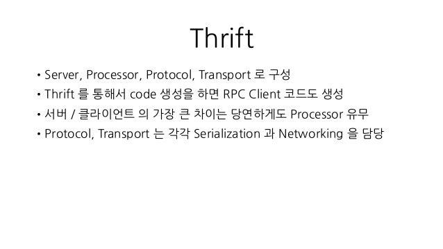 Thrift •Server, Processor, Protocol, Transport 로 구성 •Thrift 를 통해서 code 생성을 하면 RPC Client 코드도 생성 •서버 / 클라이언트 의 가장 큰 차이는 당연하...
