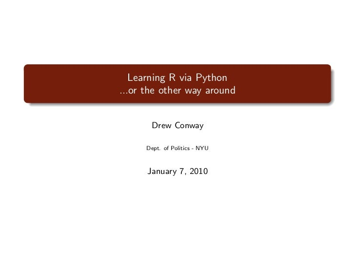 Learning R via Python...or the other way around       Drew Conway      Dept. of Politics - NYU      January 7, 2010