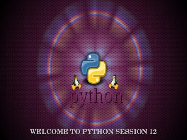 WELCOME TO PYTHON SESSION 12WELCOME TO PYTHON SESSION 12