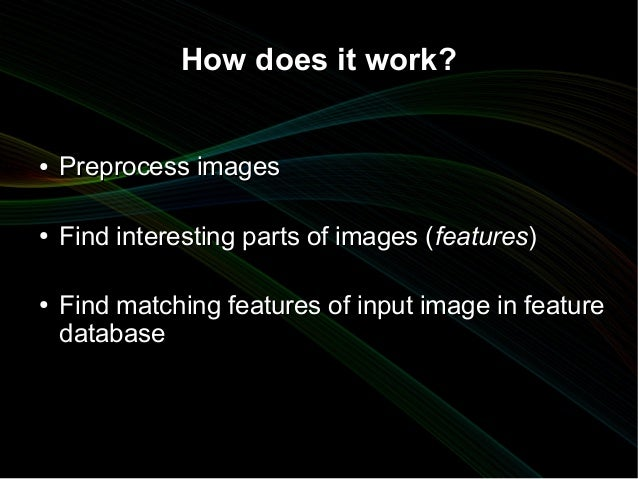 How does it work?●   Preprocess images●   Find interesting parts of images ( features)●   Find matching features of input ...