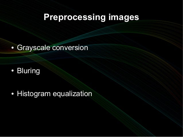 Preprocessing images●   Grayscale conversion●   Bluring●   Histogram equalization