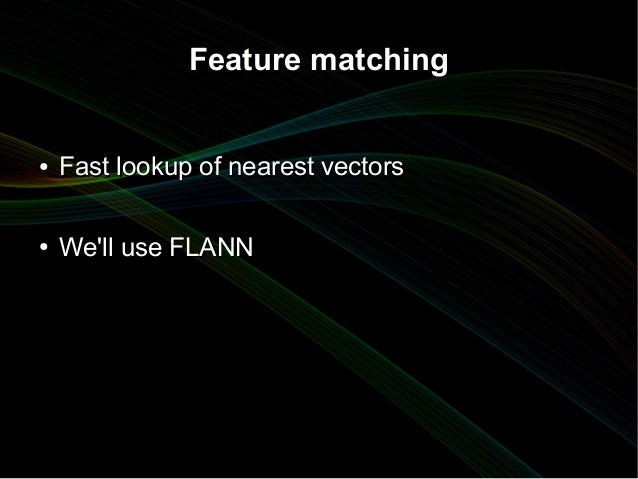 Feature matching●   Fast lookup of nearest vectors●   Well use FLANN