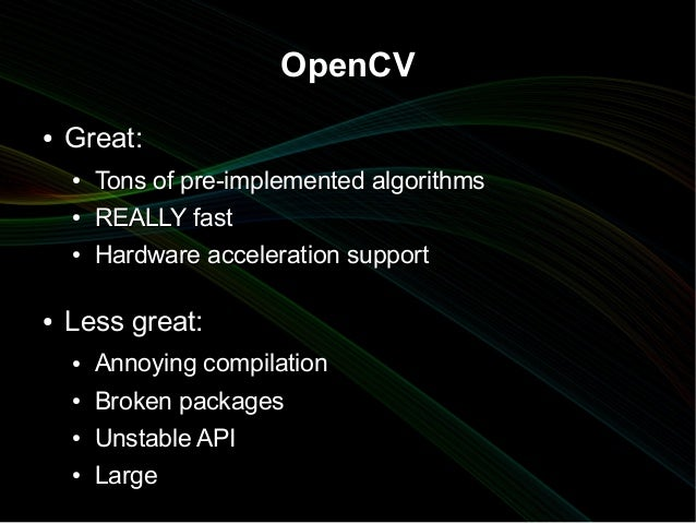 OpenCV●   Great:    ●   Tons of pre-implemented algorithms    ●   REALLY fast    ●   Hardware acceleration support●   Less...