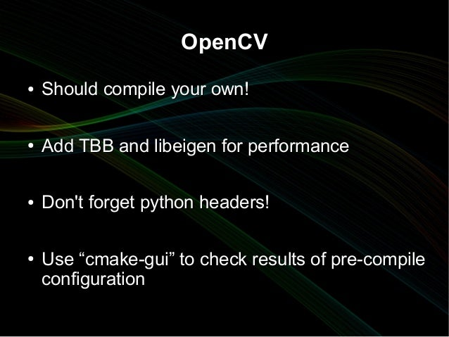 """OpenCV●   Should compile your own!●   Add TBB and libeigen for performance●   Dont forget python headers!●   Use """"cmake-gu..."""