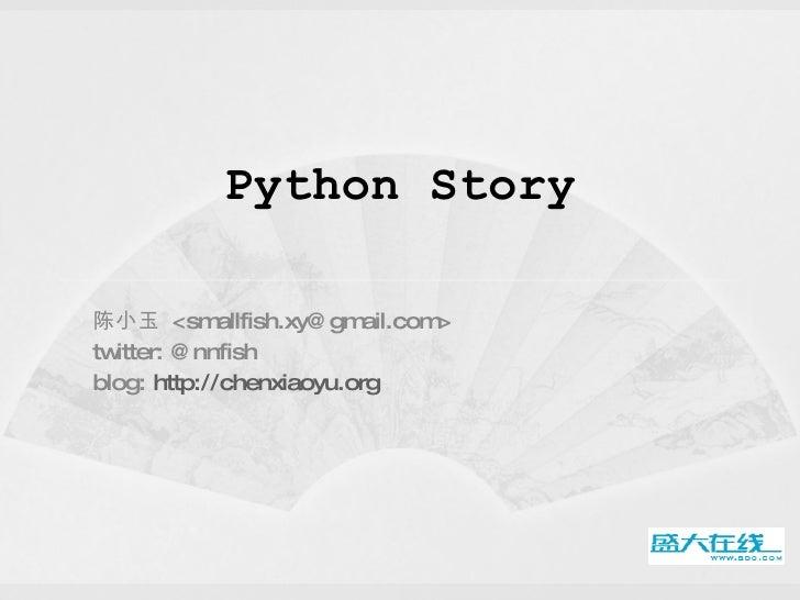Python Story 陈小玉  <smallfish.xy@gmail.com> twitter: @nnfish blog:  http://chenxiaoyu.org