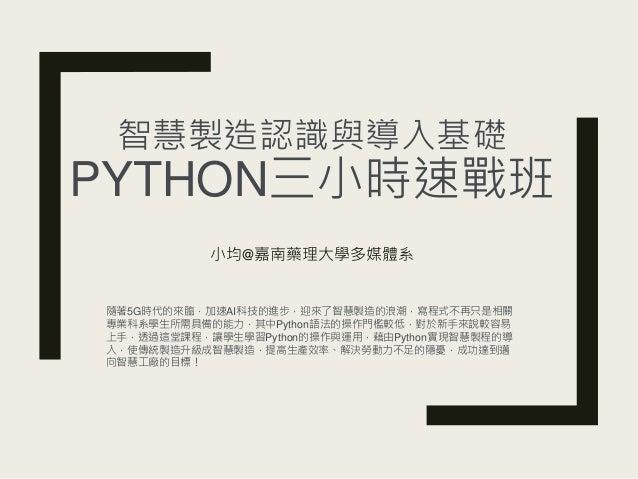 智慧製造認識與導入基礎 PYTHON三小時速戰班 小均@嘉南藥理大學多媒體系 隨著5G時代的來臨,加速AI科技的進步,迎來了智慧製造的浪潮,寫程式不再只是相關 專業科系學生所需具備的能力,其中Python語法的操作門檻較低,對於新手來說較容易 ...