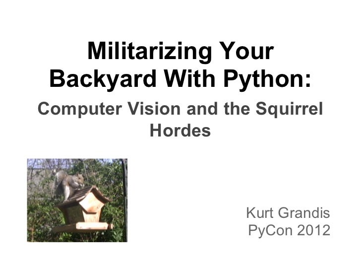 Militarizing Your Backyard With Python:Computer Vision and the Squirrel            Hordes                       Kurt Grand...
