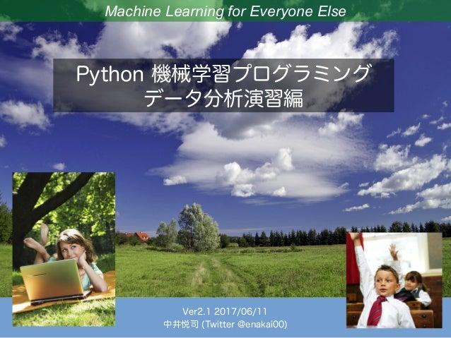 Machine Learning for Everyone Else Python 機械学習プログラミング データ分析演習編 Ver2.1 2017/06/11 中井悦司 (Twitter @enakai00)