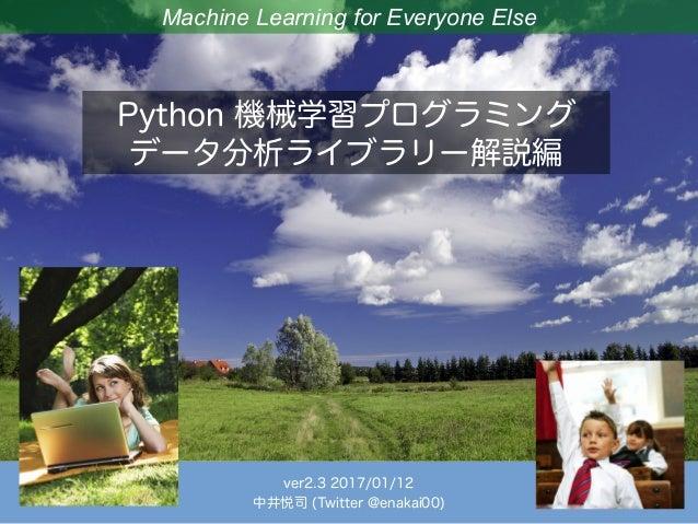 Machine Learning for Everyone Else Python 機械学習プログラミング データ分析ライブラリー解説編 ver2.3 2017/01/12 中井悦司 (Twitter @enakai00)