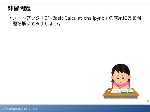 13 Python機械学習プログラミング 練習問題 ■ ノートブック「01-Basic Calculations.ipynb」の末尾にある問 題を解いてみましょう。