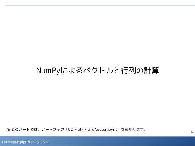 14 Python機械学習プログラミング NumPyによるベクトルと行列の計算 ※ このパートでは、ノートブック「02-Matrix and Vector.ipynb」を使用します。