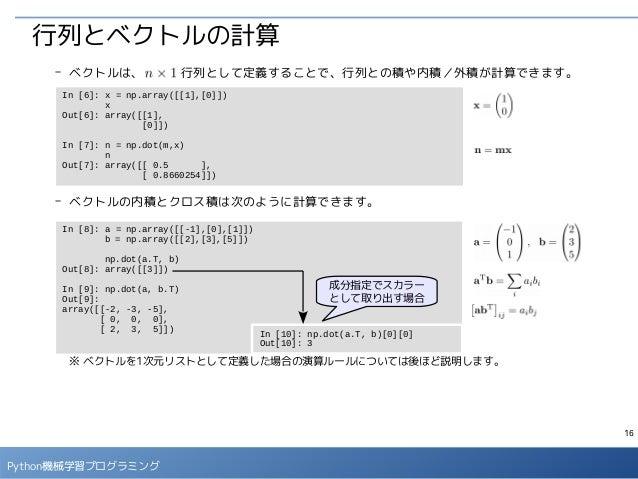 16 Python機械学習プログラミング 行列とベクトルの計算 - ベクトルは、   行列として定義することで、行列との積や内積/外積が計算できます。 - ベクトルの内積とクロス積は次のように計算できます。 ※ ベクトルを1次元リストとして定義...