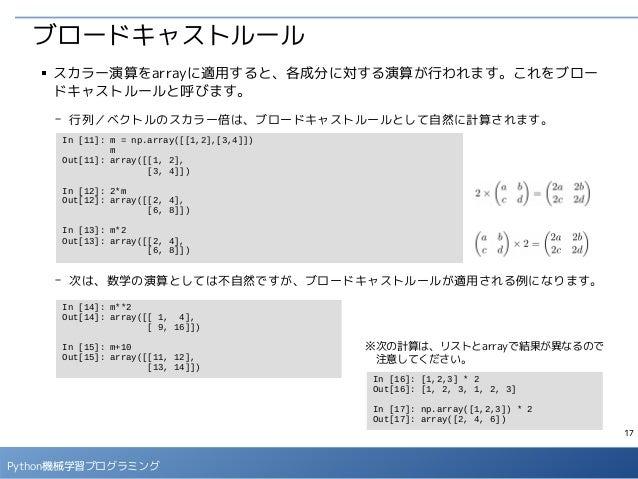17 Python機械学習プログラミング ブロードキャストルール ■ スカラー演算をarrayに適用すると、各成分に対する演算が行われます。これをブロー ドキャストルールと呼びます。 - 行列/ベクトルのスカラー倍は、ブロードキャストルールとし...