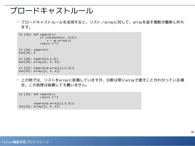 18 Python機械学習プログラミング ブロードキャストルール - ブロードキャストルールを活用すると、リスト/arrayに対して、arrayを返す関数が簡単に作れ ます。 - 上の例では、リストをarrayに変換していますが、引数は常にar...