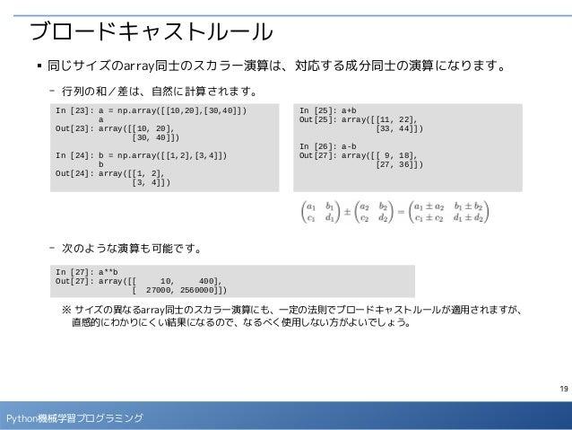 19 Python機械学習プログラミング ブロードキャストルール ■ 同じサイズのarray同士のスカラー演算は、対応する成分同士の演算になります。 - 行列の和/差は、自然に計算されます。 - 次のような演算も可能です。 ※ サイズの異なるa...