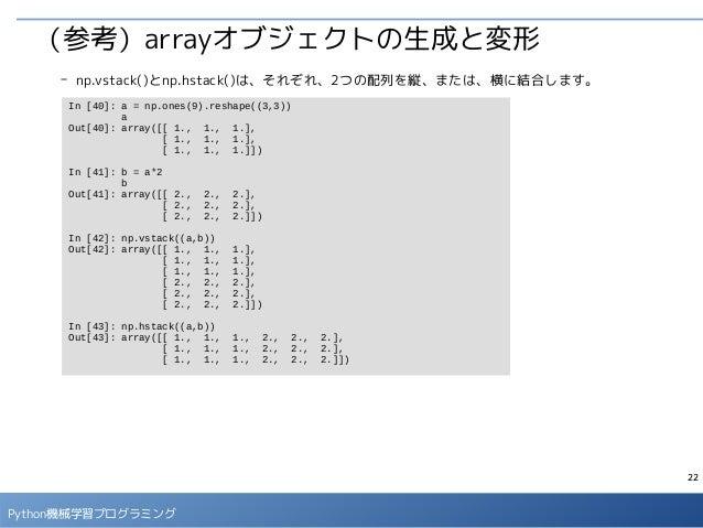 22 Python機械学習プログラミング (参考)arrayオブジェクトの生成と変形 - np.vstack()とnp.hstack()は、それぞれ、2つの配列を縦、または、横に結合します。 In [40]: a = np.ones(9).re...