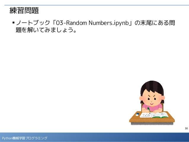 30 Python機械学習プログラミング 練習問題 ■ ノートブック「03-Random Numbers.ipynb」の末尾にある問 題を解いてみましょう。