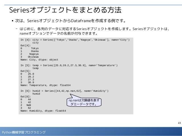 43 Python機械学習プログラミング Seriesオブジェクトをまとめる方法 ■ 次は、SeriesオブジェクトからDataframeを作成する例です。 - はじめに、各列のデータに対応するSeriesオブジェクトを作成します。Series...