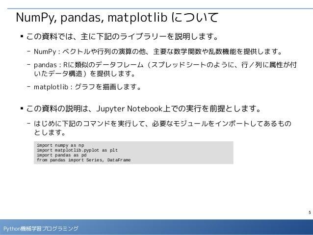 5 Python機械学習プログラミング NumPy, pandas, matplotlib について ■ この資料では、主に下記のライブラリーを説明します。 - NumPy : ベクトルや行列の演算の他、主要な数学関数や乱数機能を提供します。 ...