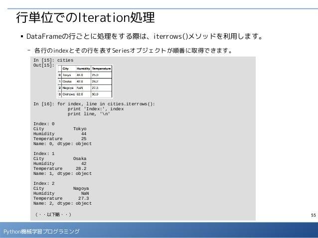 55 Python機械学習プログラミング 行単位でのIteration処理 ■ DataFrameの行ごとに処理をする際は、iterrows()メソッドを利用します。 - 各行のindexとその行を表すSeriesオブジェクトが順番に取得できま...