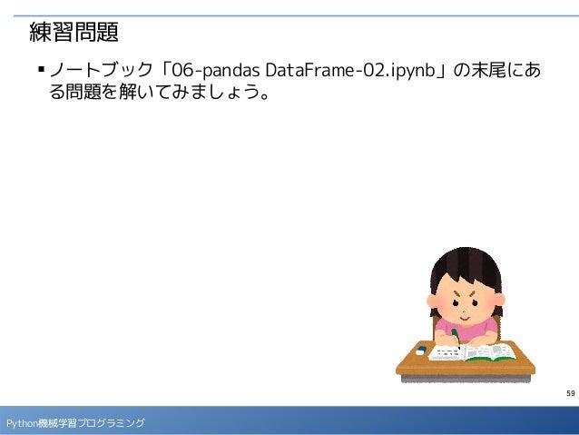 59 Python機械学習プログラミング 練習問題 ■ ノートブック「06-pandas DataFrame-02.ipynb」の末尾にあ る問題を解いてみましょう。