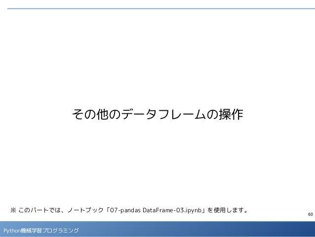 60 Python機械学習プログラミング その他のデータフレームの操作 ※ このパートでは、ノートブック「07-pandas DataFrame-03.ipynb」を使用します。