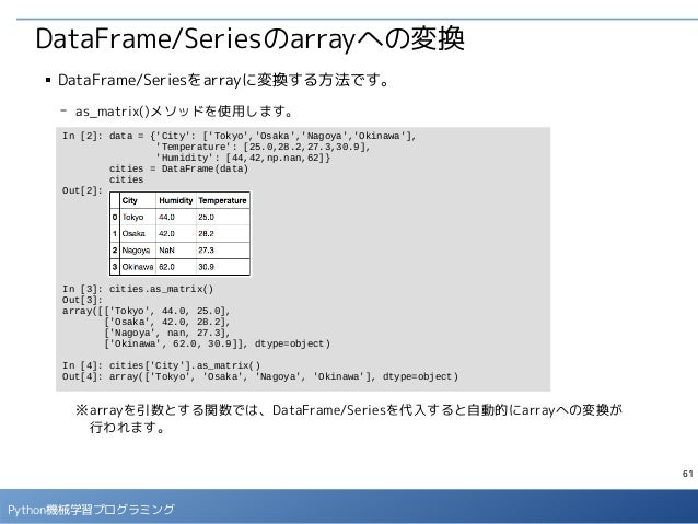 61 Python機械学習プログラミング DataFrame/Seriesのarrayへの変換 ■ DataFrame/Seriesをarrayに変換する方法です。 - as_matrix()メソッドを使用します。 ※arrayを引数とする関数...