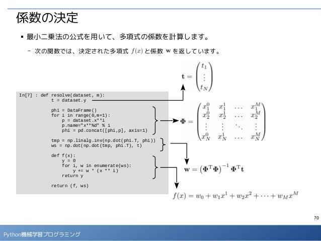 70 Python機械学習プログラミング 係数の決定 ■ 最小二乗法の公式を用いて、多項式の係数を計算します。 - 次の関数では、決定された多項式   と係数  を返しています。 In[7] : def resolve(dataset, m):...