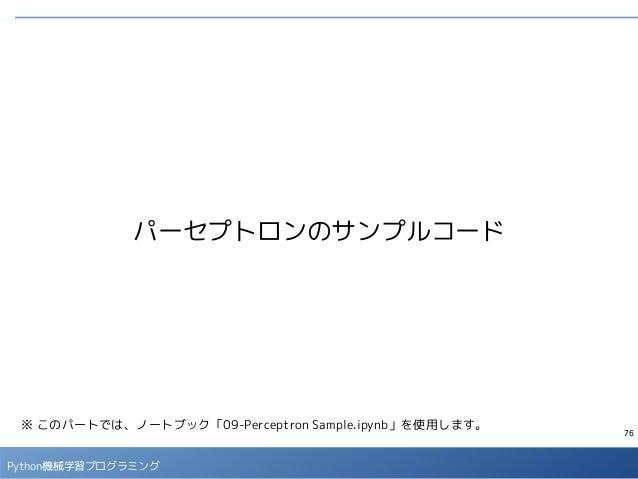 76 Python機械学習プログラミング パーセプトロンのサンプルコード ※ このパートでは、ノートブック「09-Perceptron Sample.ipynb」を使用します。