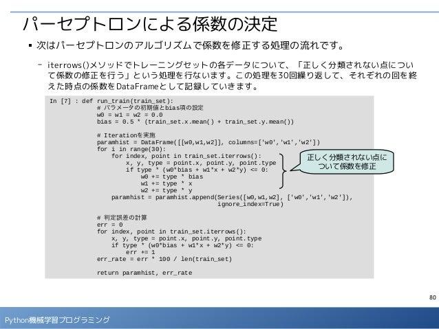 80 Python機械学習プログラミング パーセプトロンによる係数の決定 ■ 次はパーセプトロンのアルゴリズムで係数を修正する処理の流れです。 - iterrows()メソッドでトレーニングセットの各データについて、「正しく分類されない点につい...
