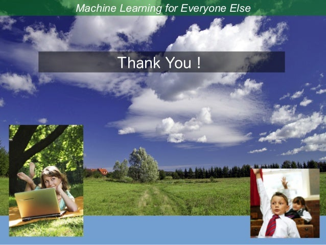 Machine Learning for Everyone Else Thank You!
